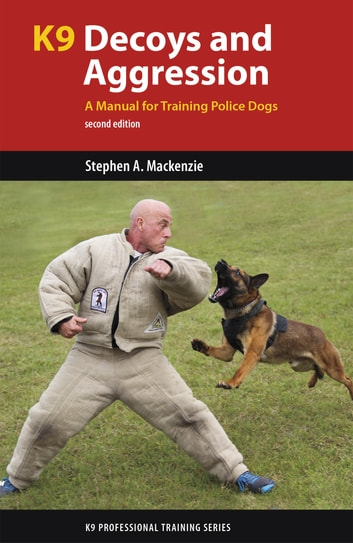 K9 Decoys and Aggression - A Manual for Training Police Dogs ebook by Stephen A. Mackenzie, PhD