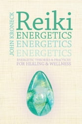 Reiki Energetics - Energetic Theories & Practices for Healing & Wellness ebook by John Kroneck