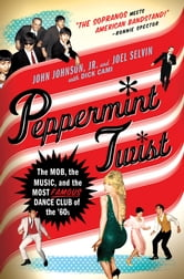 Peppermint Twist - The Mob, the Music, and the Most Famous Dance Club of the '60s ebook by Joel Selvin,John Johnson,Dick Cami