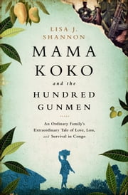 Mama Koko and the Hundred Gunmen - An Ordinary Familys Extraordinary Tale of Love, Loss, and Survival in Congo ebook by Lisa J Shannon