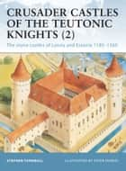 Crusader Castles of the Teutonic Knights (2) - The stone castles of Latvia and Estonia 1185–1560 ebook by Dr Stephen Turnbull, Peter Dennis