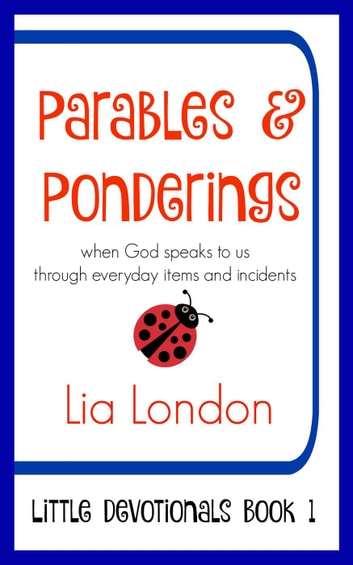 Parables & Ponderings: When God Speaks to Us Through Everyday Items and Incidents - Little Devotionals, #1 ebook by Lia London