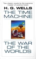 The Time Machine and The War of the Worlds - Two Novels in One Volume ebook by H.G. Wells