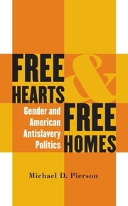 Free Hearts and Free Homes - Gender and American Antislavery Politics ebook by Michael D. Pierson