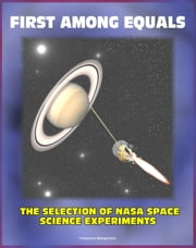 First Among Equals: The Selection of NASA Space Science Experiments - Origins of NASA, Early Satellites, Webb's Influence on Science (NASA SP-4215) ebook by Progressive Management