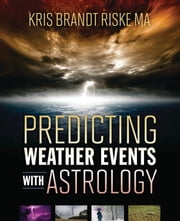 Predicting Weather Events with Astrology ebook by Kris Brandt Riske MA