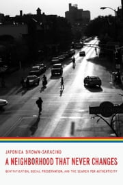 A Neighborhood That Never Changes - Gentrification, Social Preservation, and the Search for Authenticity ebook by Japonica Brown-Saracino