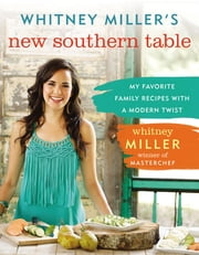 Whitney Miller's New Southern Table - My Favorite Family Recipes with a Modern Twist ebook by Whitney Miller