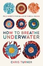How to Breathe Underwater - Field Reports from an Age of Radical Change ebook by Chris Turner