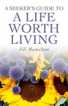 A Seeker's Guide to a Life Worth Living ebook by Jili Hamilton