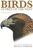 Birds of Prey of the West - A Field Guide ebook by Brian K. Wheeler