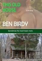 This Old House ebook by Ben Birdy