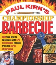 Paul Kirk's Championship Barbecue - Barbecue Your Way to Greatness With 575 Lip-Smackin' Recipes from the Baron of Barbecue ebook by Paul Kirk