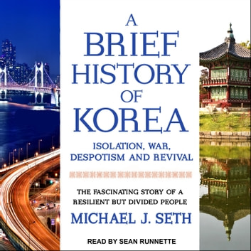 A Brief History of Korea - Isolation, War, Despotism and Revival: The Fascinating Story of a Resilient But Divided People audiobook by Michael J. Seth