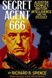 Secret Agent 666: Aleister Crowley, British Intelligence and the Occult ebook by Richard, B. Spence