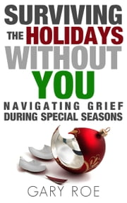 Surviving the Holidays Without You: Navigating Grief During Special Seasons ebook by Gary Roe