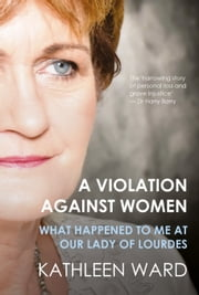 Violation Against Women - What Happened to Me at Our Lady of Lourdes ebook by Kathleen Ward
