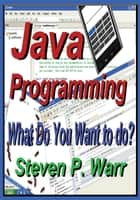 Java Programming - What Do You Want To Do? ebook by Steven P Warr