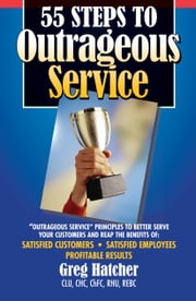 55 Steps to Outrageous Service - Outrageous Service Principles to Better Serve Your Customers ebook by Greg Hatcher