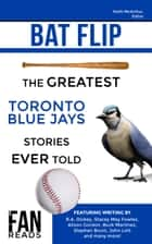 Bat Flip - The Greatest Toronto Blue Jays Stories Ever Told ebook by Keith McArthur, R.A. Dickey, Stacey May Fowles,...