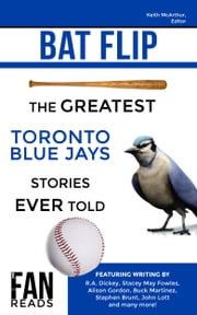 Bat Flip - The Greatest Toronto Blue Jays Stories Ever Told ebook by Keith McArthur,R.A. Dickey,Stacey May Fowles,Alison Gordon,Buck Martinez,Stephen Brunt,John Lott,Steve Clarke,Ian Hunter,Drew Fairservice,Gideon Turk,Shi Davidi