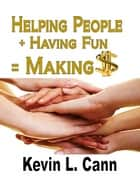 Helping People + Having Fun = Making $ ebook by Kevin L. Cann
