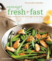 Williams-Sonoma: Weeknight Fresh & Fast - Simple, Healthy Meals for Every Night of the Week ebook by Kristine Kidd