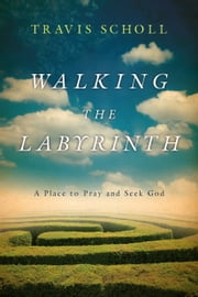 Walking the Labyrinth - A Place to Pray and Seek God ebook by Travis Scholl,Walter Wangerin, Jr.