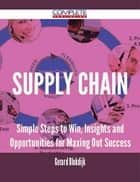Supply Chain - Simple Steps to Win, Insights and Opportunities for Maxing Out Success ebook by Gerard Blokdijk