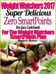 Weight Watchers 2017 Super Delicious Zero SmartPoints Plan Recipes Cookbook For The Weight Watchers SmartPoints Plan ebook by Marjorie Mahan
