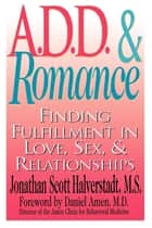 A.D.D. & Romance - Finding Fulfillment in Love, Sex, & Relationships ebook by Jonathan Scott Halverstadt M.S.