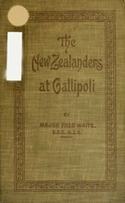 New Zealanders at Gallipoli (Illustrated) ebook by Major Fred Waite