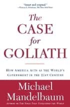 The Case for Goliath - How America Acts as the World's Government in the ebook by Michael Mandelbaum