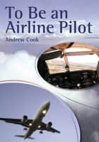 To Be An Airline Pilot ebook by Andrew Cook