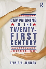 Campaigning in the Twenty-First Century - A Whole New Ballgame? ebook by Dennis W. Johnson