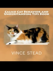Calico Cat Behavior and Understanding Tips Book ebook by Vince Stead