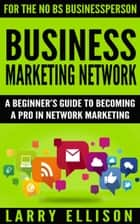Business Marketing Network - A Beginner's Guide to Becoming a Pro In Network Marketing ebook by Larry Ellison