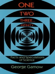 One Two Three . . . Infinity: Facts and Speculations of Science ebook by George Gamow