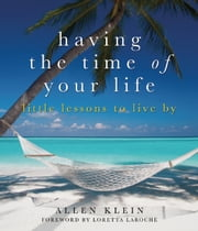 Having the Time of Your Life - Little Lessons to Live By ebook by Allen Klein,Loretta LaRoche