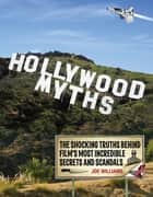 Hollywood Myths: The Shocking Truths Behind Film's Most Incredible Secrets and Scandals - The Shocking Truths Behind Film's Most Incredible Secrets and Scandals ebook by