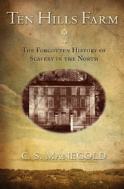 Ten Hills Farm: The Forgotten History of Slavery in the North ebook by Manegold, C. S.