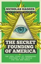 The Secret Founding of America: The Real Story of Freemasons, Puritans, and the Battle for the New World ebook by Nicholas Hagger