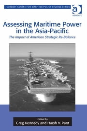 Assessing Maritime Power in the Asia-Pacific - The Impact of American Strategic Re-Balance ebook by Professor Greg Kennedy,Professor Harsh V Pant,Dr Tim Benbow,Professor Greg Kennedy,Dr Jon Robb-Webb
