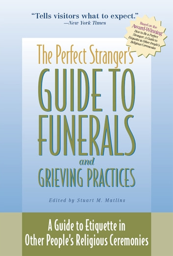 The Perfect Strangers Guide to Funerals and Grieving Practices: A Guide to Etiquette in Other Peoples Religious ebook by Stuart M. Matlins