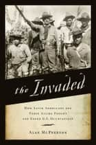 The Invaded - How Latin Americans and Their Allies Fought and Ended U.S. Occupations ebook by Alan McPherson