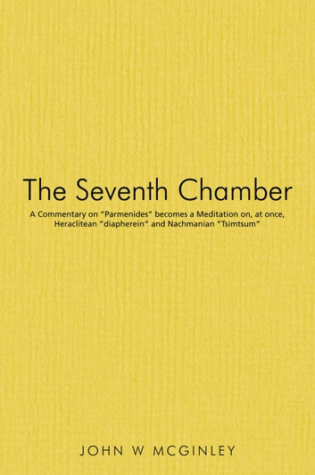 "The Seventh Chamber - A Commentary on ""Parmenides"" becomes a Meditation on, at once, Heraclitean ""diapherein"" and Nachmanian ""Tsimtsum"" ebook by John W McGinley"