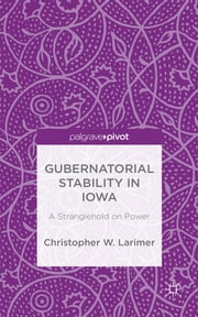 Gubernatorial Stability in Iowa - A Stranglehold on Power ebook by Christopher W. Larimer