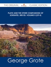 Plato and the Other Companions of Sokrates, 3rd ed. Volume II (of 4) - The Original Classic Edition ebook by George Grote
