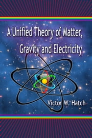 A Unified Theory of Matter, Gravity and Electricity ebook by Victor W. Hatch