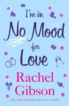 I'm In No Mood For Love - A gorgeously enjoyable rom-com ebook by Rachel Gibson
